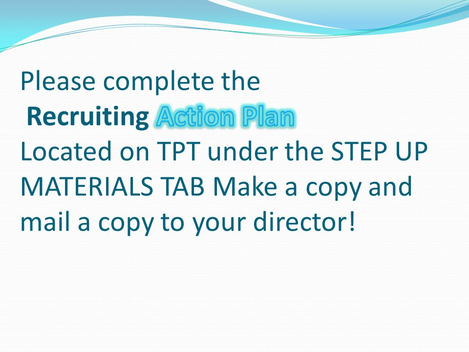 Please complete the Recruiting Action Plan Located on TPT under the STEP UP MATERIALS TAB Make a copy and mail a copy to your director!