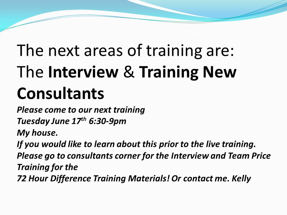 The next areas of training are: The Interview & Training New Consultants Please come to our next training Tuesday June 17th 6:30-9pm My house.
