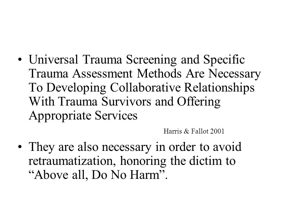 Universal Trauma Screening and Specific Trauma Assessment Methods Are Necessary To Developing Collaborative Relationships With Trauma Survivors and Offering Appropriate Services Harris & Fallot 2001