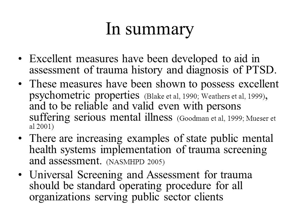 In summary Excellent measures have been developed to aid in assessment of trauma history and diagnosis of PTSD.