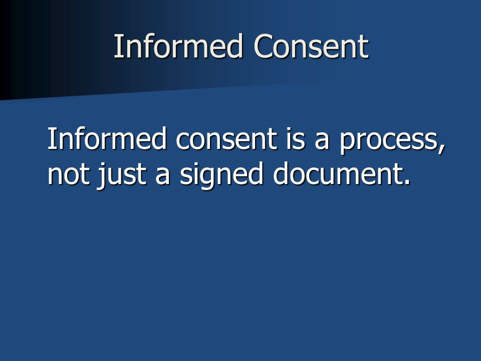 Informed Consent Informed consent is a process, not just a signed document.