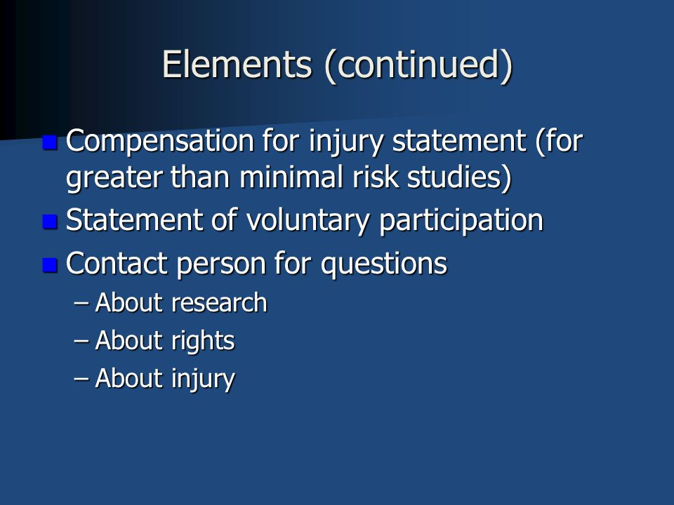 Elements (continued) Compensation for injury statement (for greater than minimal risk studies) Statement of voluntary participation.