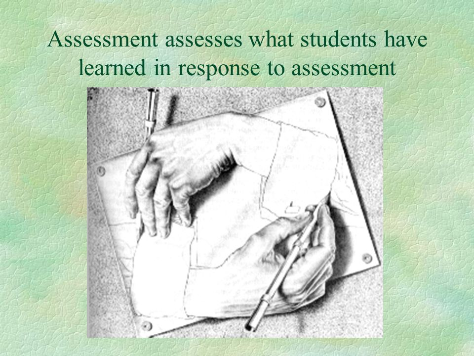 Assessment assesses what students have learned in response to assessment