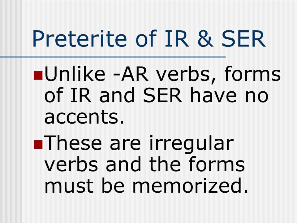 Preterite of IR & SER Unlike -AR verbs, forms of IR and SER have no accents.