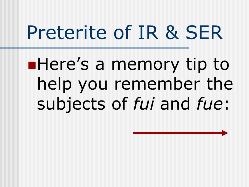 Preterite of IR & SER Here's a memory tip to help you remember the subjects of fui and fue: