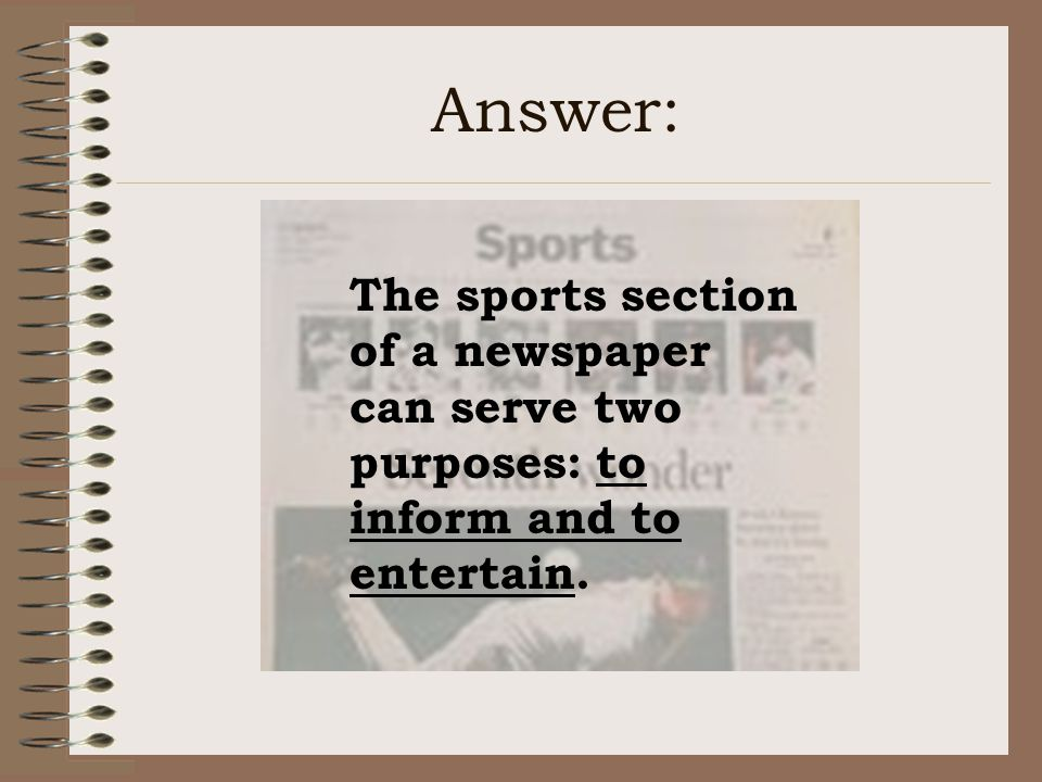 Answer: The sports section of a newspaper can serve two purposes: to inform and to entertain.