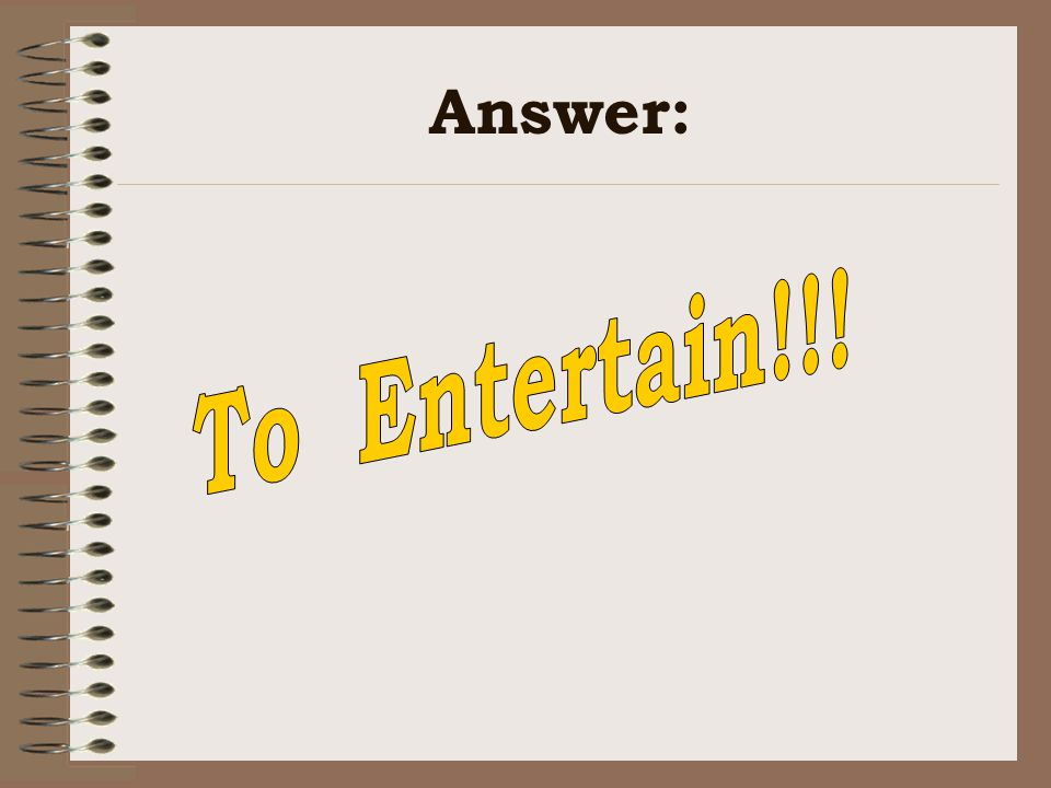 Answer: To Entertain!!!