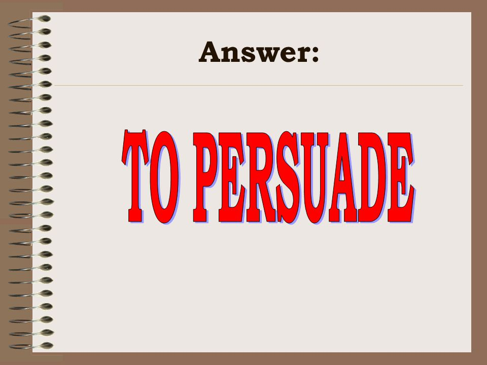Answer: TO PERSUADE