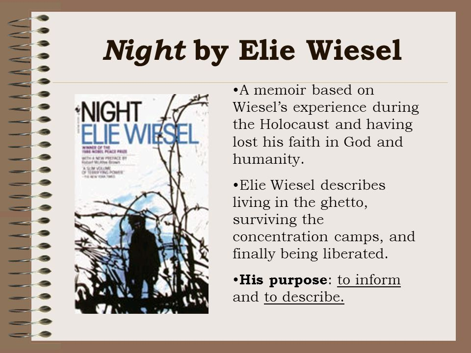 Night by Elie Wiesel A memoir based on Wiesel's experience during the Holocaust and having lost his faith in God and humanity.
