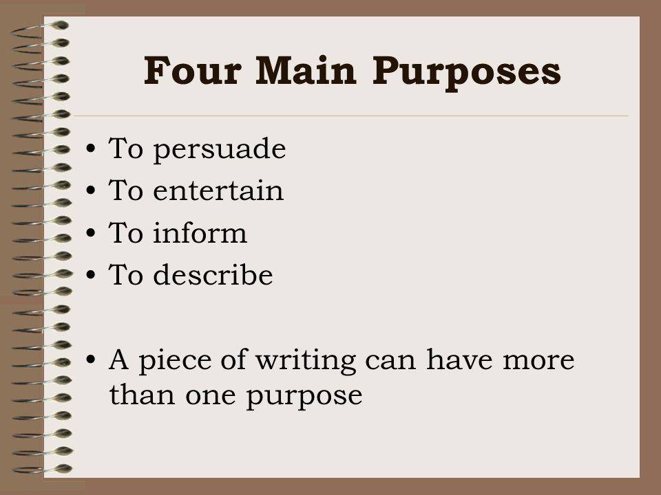 Four Main Purposes To persuade To entertain To inform To describe