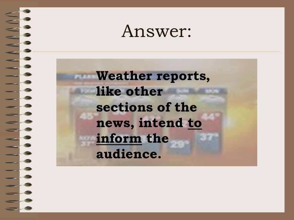 Answer: Weather reports, like other sections of the news, intend to inform the audience.