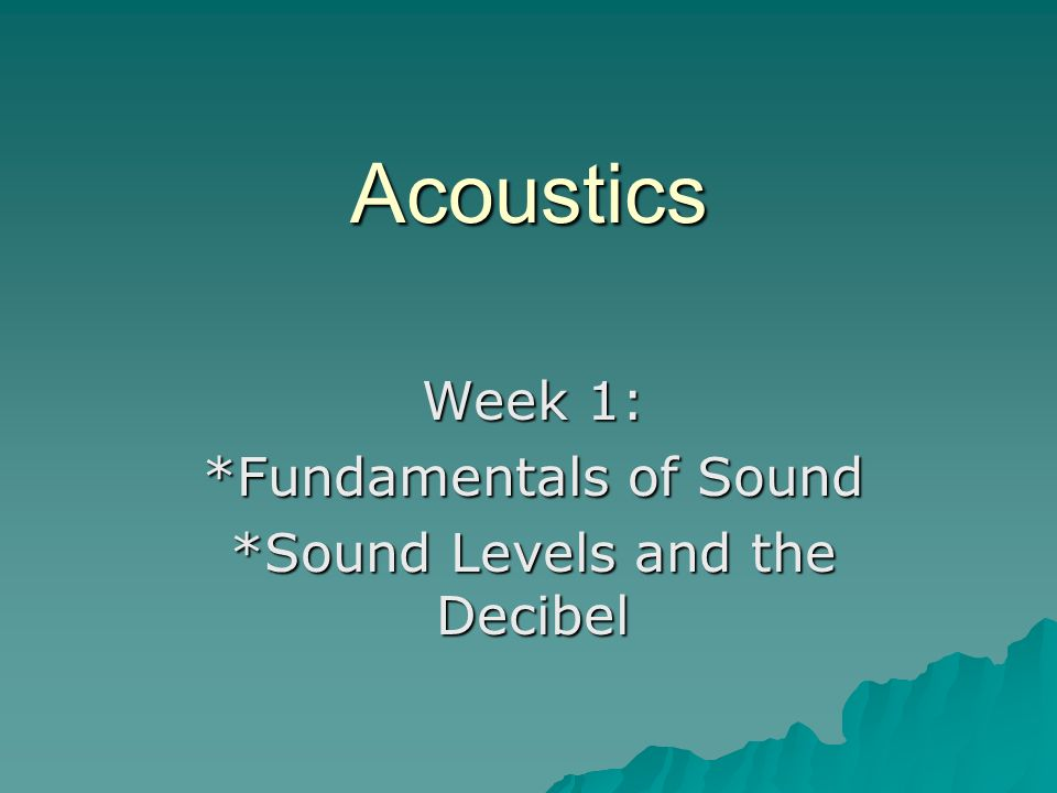 Week 1: *Fundamentals of Sound *Sound Levels and the Decibel
