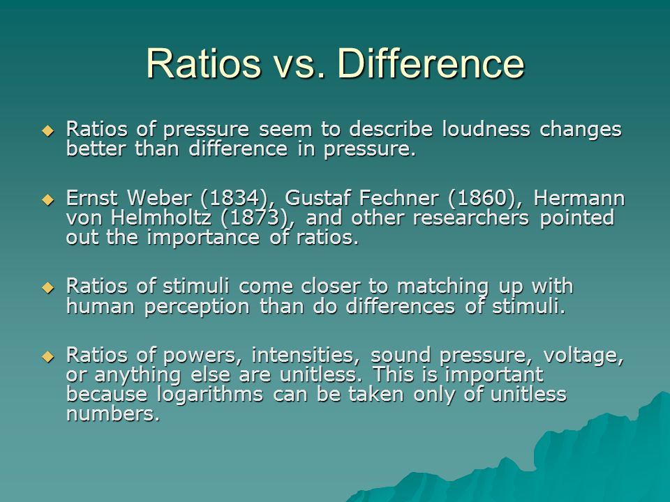 Ratios vs. Difference Ratios of pressure seem to describe loudness changes better than difference in pressure.