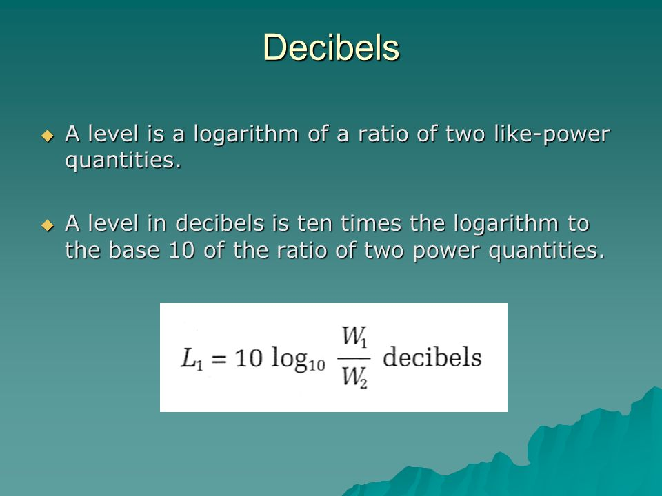 Decibels A level is a logarithm of a ratio of two like-power quantities.