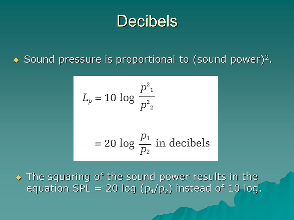 Decibels Sound pressure is proportional to (sound power)2.