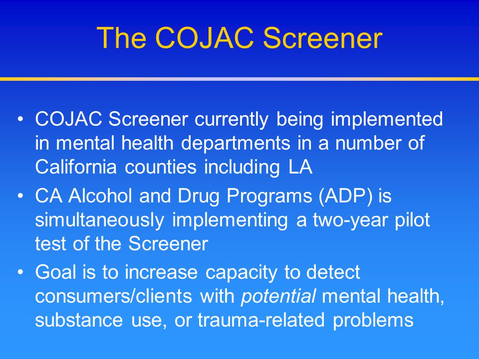 The COJAC Screener COJAC Screener currently being implemented in mental health departments in a number of California counties including LA.