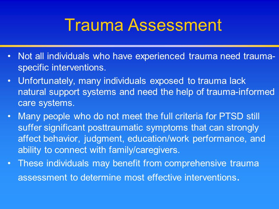 Trauma Assessment Not all individuals who have experienced trauma need trauma-specific interventions.