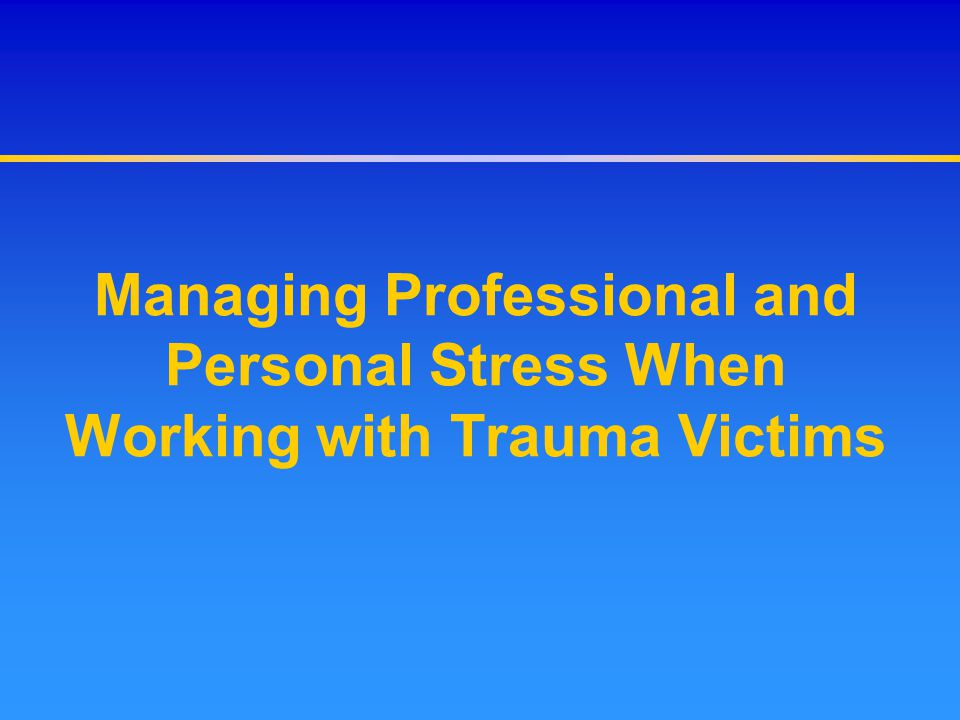 Managing Professional and Personal Stress When Working with Trauma Victims