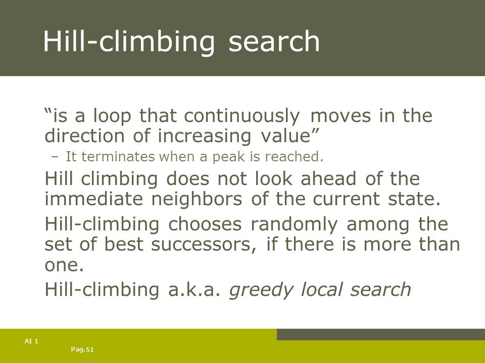 Hill-climbing search is a loop that continuously moves in the direction of increasing value It terminates when a peak is reached.