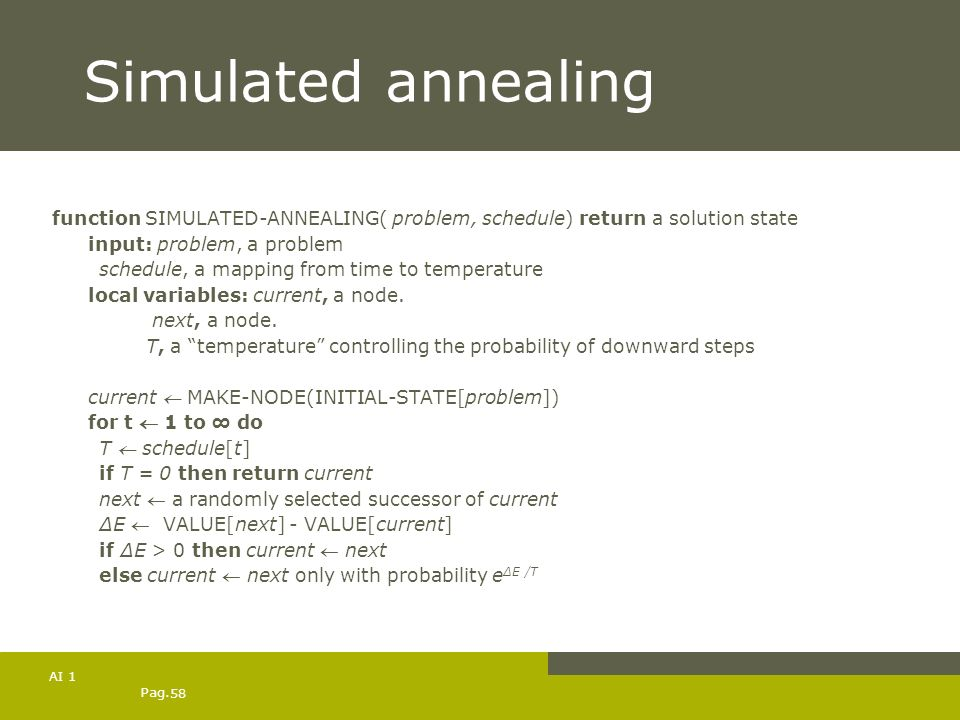 Simulated annealing function SIMULATED-ANNEALING( problem, schedule) return a solution state. input: problem, a problem.