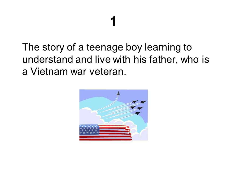 1 The story of a teenage boy learning to understand and live with his father, who is a Vietnam war veteran.