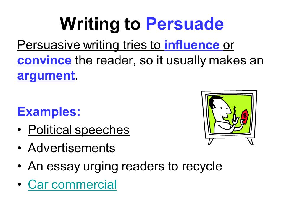 Writing to Persuade Persuasive writing tries to influence or convince the reader, so it usually makes an argument.