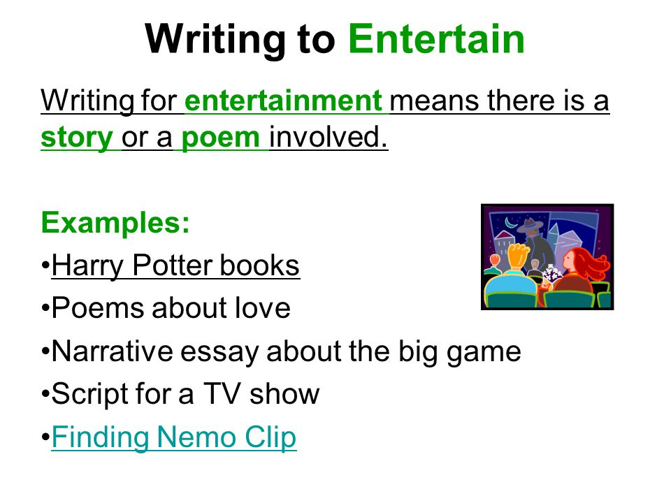 Writing to Entertain Writing for entertainment means there is a story or a poem involved. Examples: