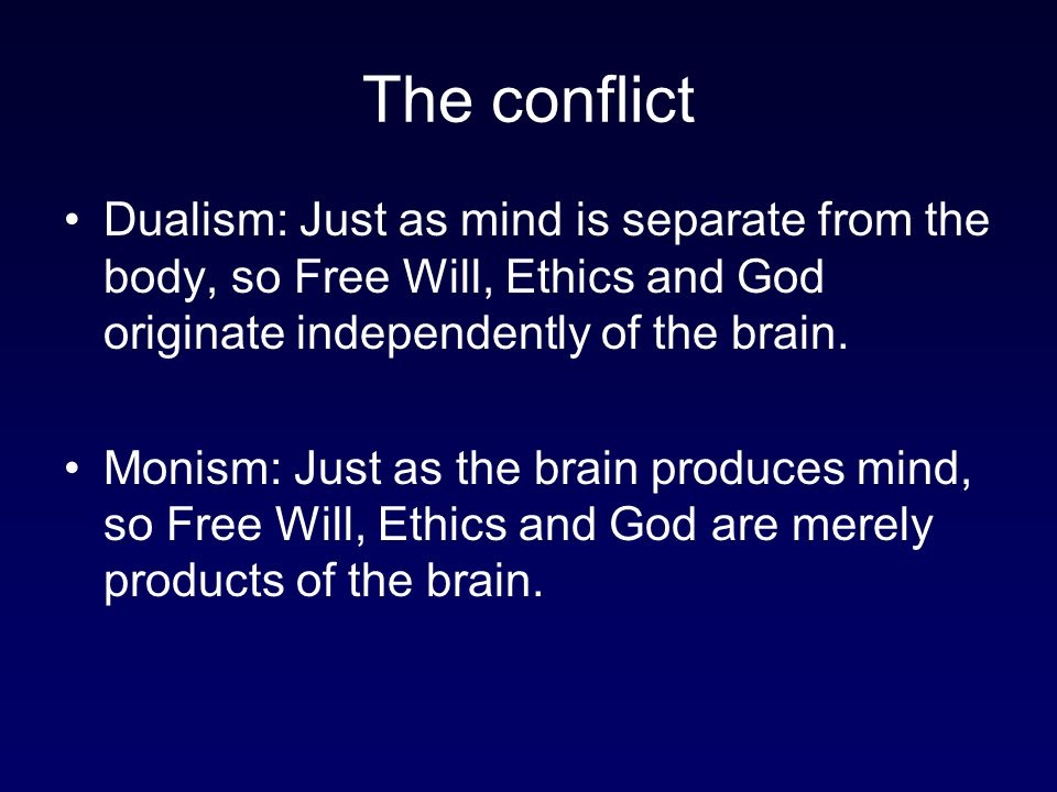 The conflict Dualism: Just as mind is separate from the body, so Free Will, Ethics and God originate independently of the brain.