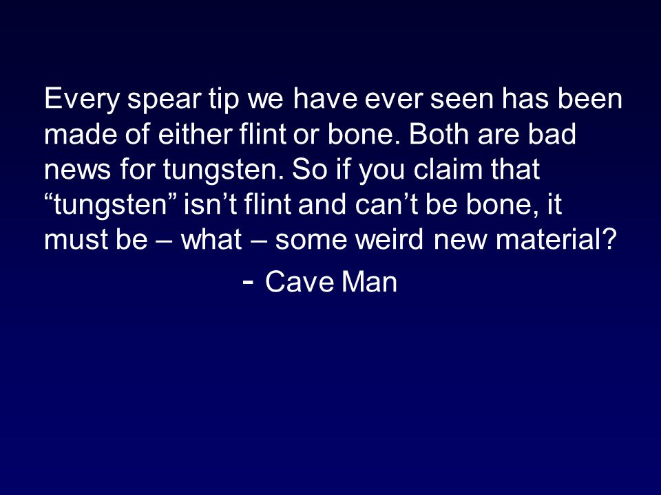 Every spear tip we have ever seen has been made of either flint or bone. Both are bad news for tungsten. So if you claim that tungsten isn't flint and can't be bone, it must be – what – some weird new material - Cave Man