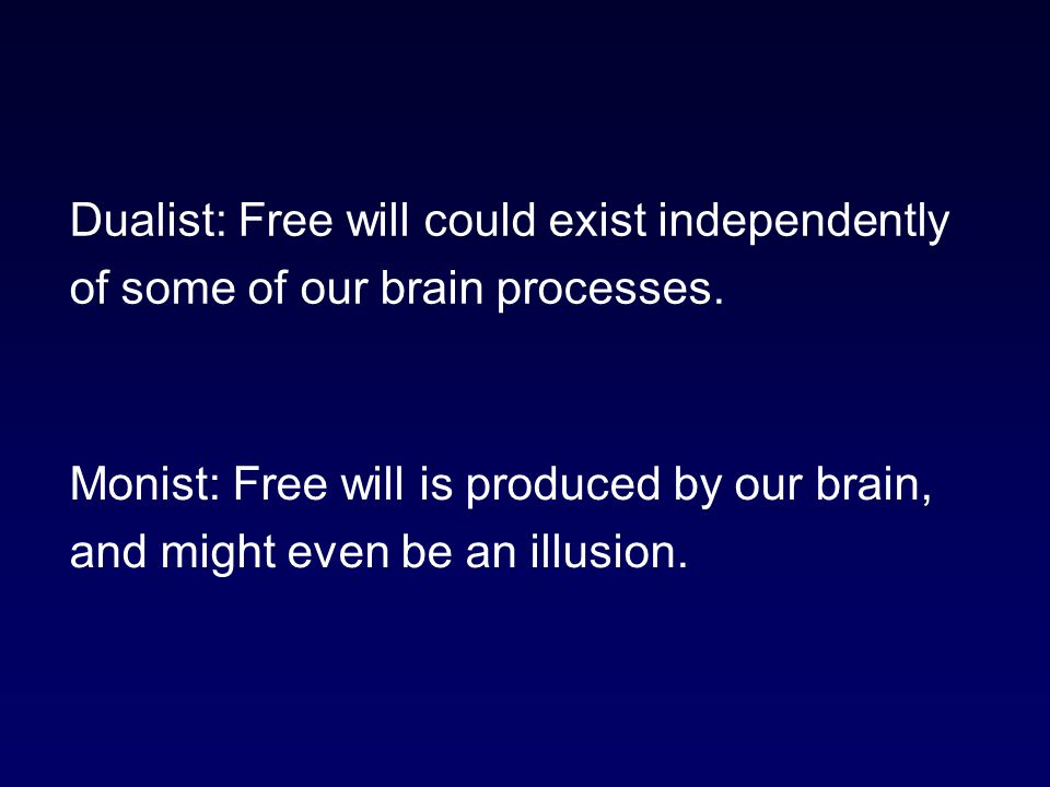 Dualist: Free will could exist independently of some of our brain processes.