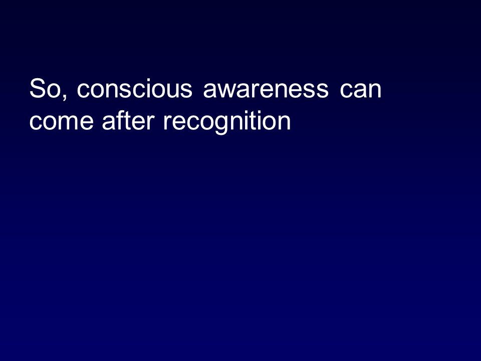 So, conscious awareness can come after recognition