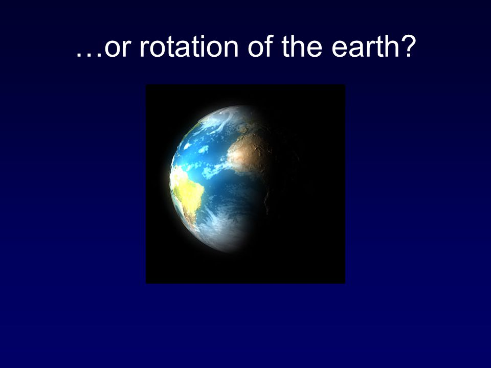 …or rotation of the earth