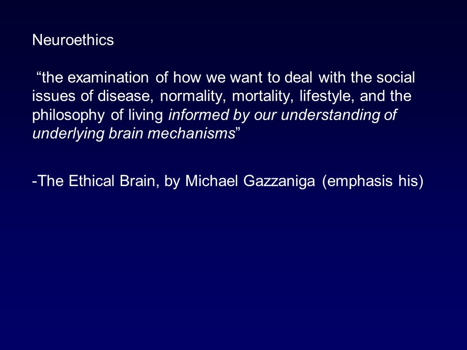 Neuroethics the examination of how we want to deal with the social issues of disease, normality, mortality, lifestyle, and the philosophy of living informed by our understanding of underlying brain mechanisms -The Ethical Brain, by Michael Gazzaniga (emphasis his)