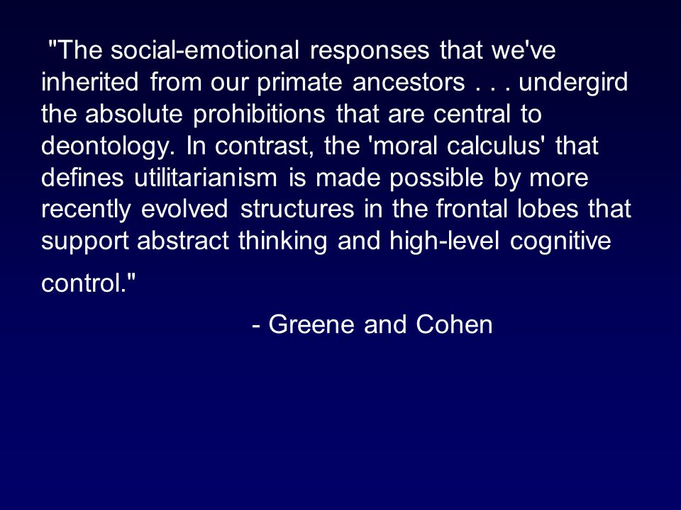 The social-emotional responses that we ve inherited from our primate ancestors . . . undergird the absolute prohibitions that are central to deontology. In contrast, the moral calculus that defines utilitarianism is made possible by more recently evolved structures in the frontal lobes that support abstract thinking and high-level cognitive control.