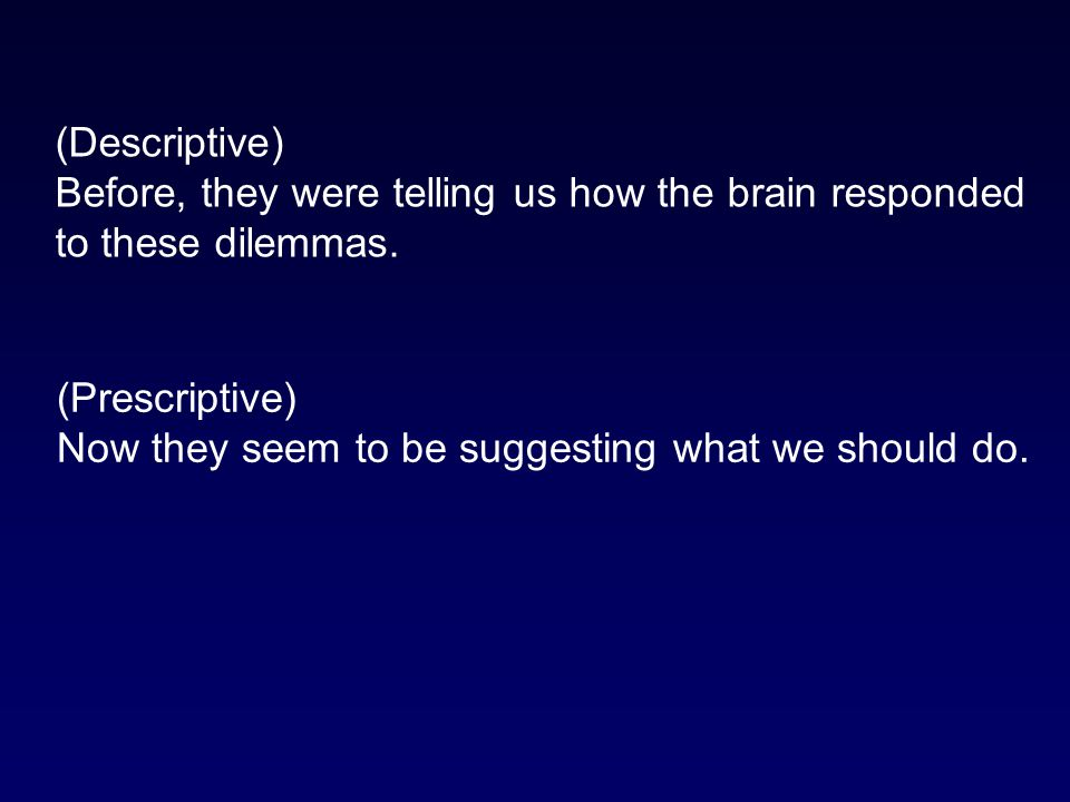 (Descriptive) Before, they were telling us how the brain responded. to these dilemmas. (Prescriptive)