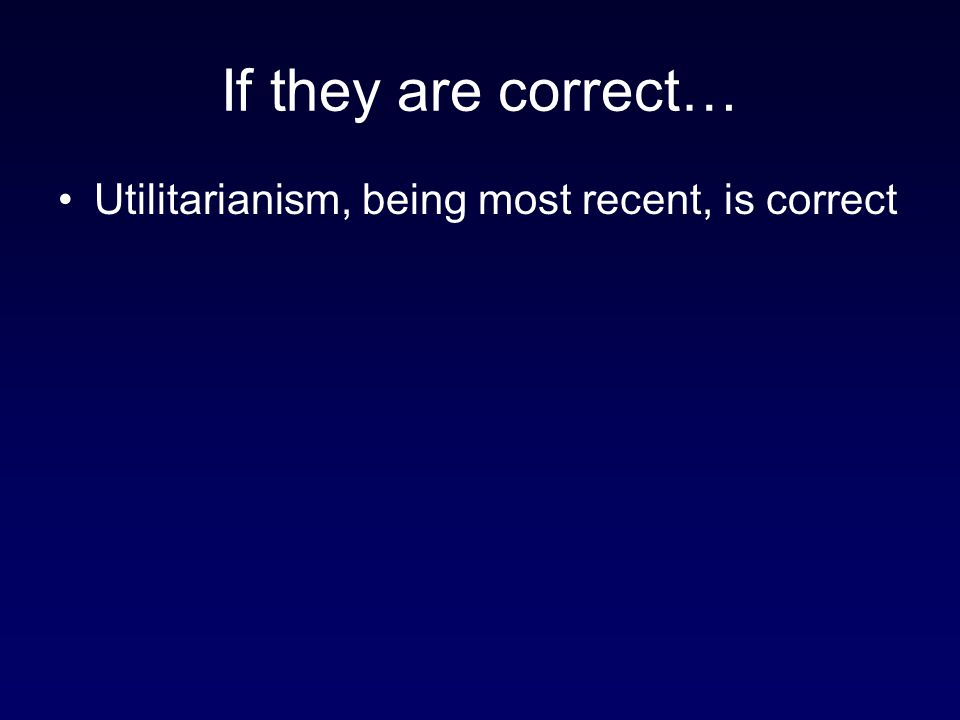 If they are correct… Utilitarianism, being most recent, is correct 61