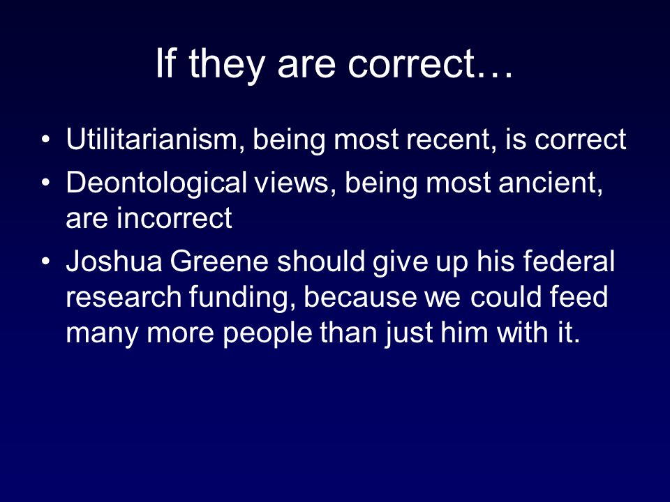 If they are correct… Utilitarianism, being most recent, is correct