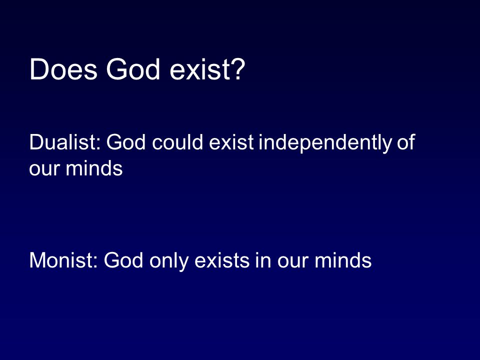 Does God exist Dualist: God could exist independently of our minds