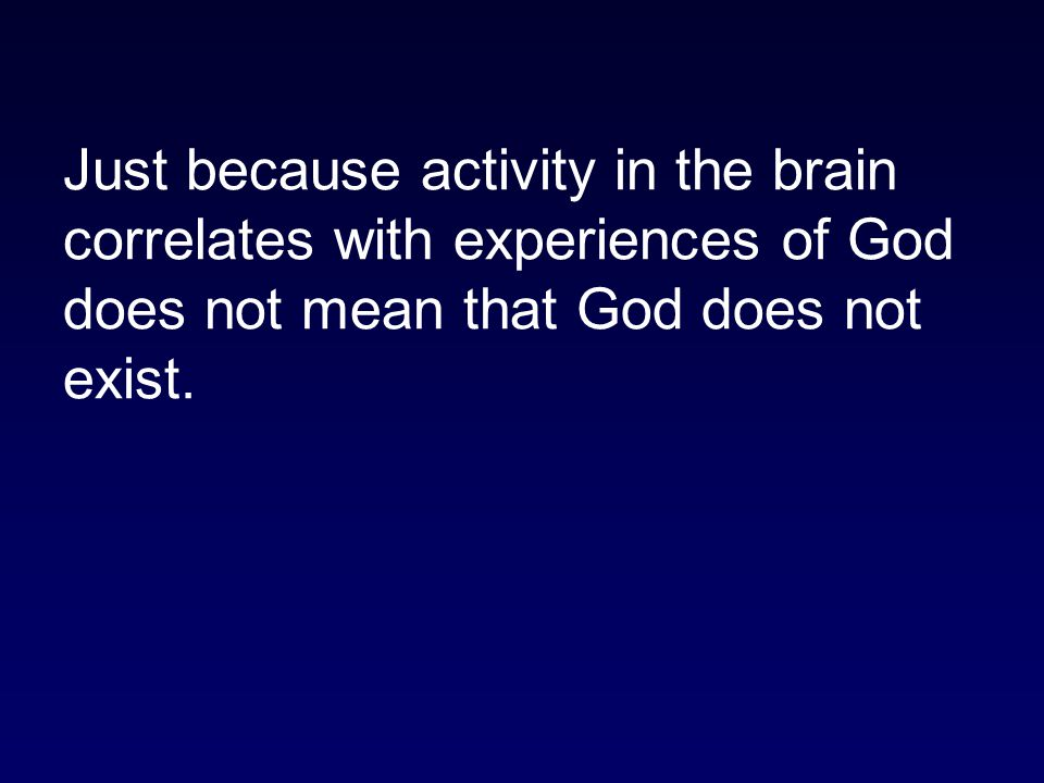 Just because activity in the brain correlates with experiences of God does not mean that God does not exist.