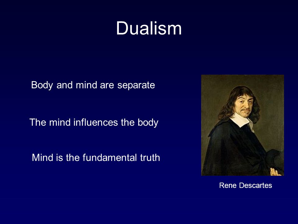 Dualism Body and mind are separate The mind influences the body