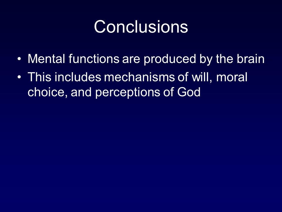 Conclusions Mental functions are produced by the brain