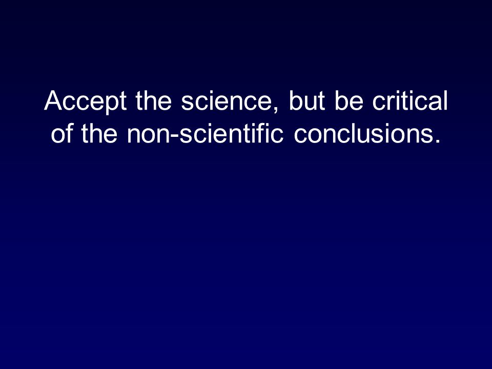 Accept the science, but be critical of the non-scientific conclusions.