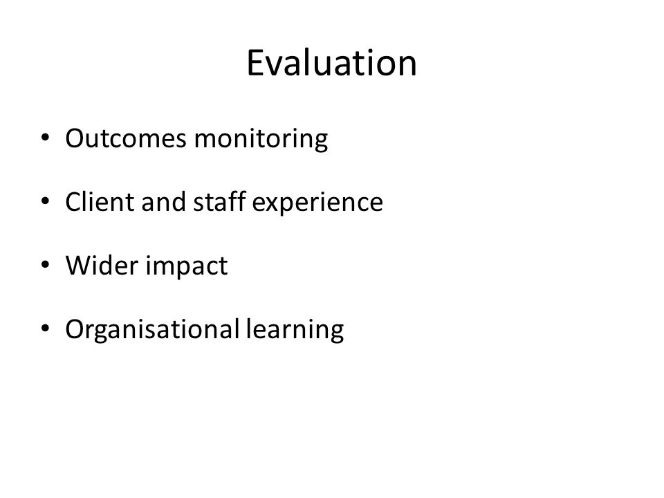 Evaluation Outcomes monitoring Client and staff experience