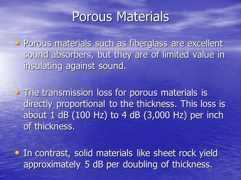 Porous Materials Porous materials such as fiberglass are excellent sound absorbers, but they are of limited value in insulating against sound.