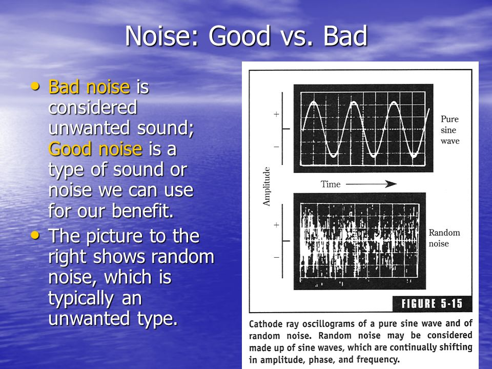 Noise: Good vs. Bad Bad noise is considered unwanted sound; Good noise is a type of sound or noise we can use for our benefit.