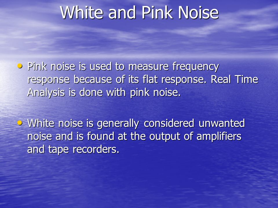 White and Pink Noise Pink noise is used to measure frequency response because of its flat response. Real Time Analysis is done with pink noise.