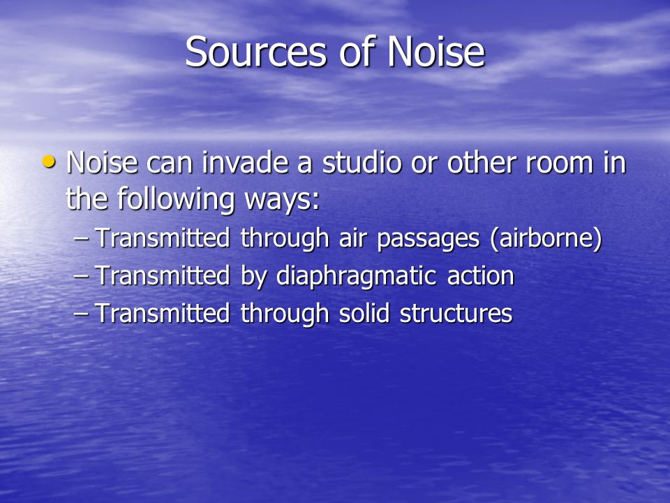 Sources of NoiseNoise can invade a studio or other room in the following ways: Transmitted through air passages (airborne)