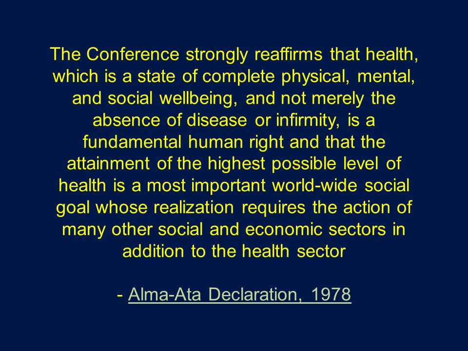 The Conference strongly reaffirms that health, which is a state of complete physical, mental, and social wellbeing, and not merely the absence of disease or infirmity, is a fundamental human right and that the attainment of the highest possible level of health is a most important world-wide social goal whose realization requires the action of many other social and economic sectors in addition to the health sector - Alma-Ata Declaration, 1978