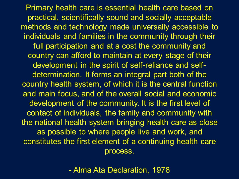 Primary health care is essential health care based on practical, scientifically sound and socially acceptable methods and technology made universally accessible to individuals and families in the community through their full participation and at a cost the community and country can afford to maintain at every stage of their development in the spirit of self-reliance and self-determination.