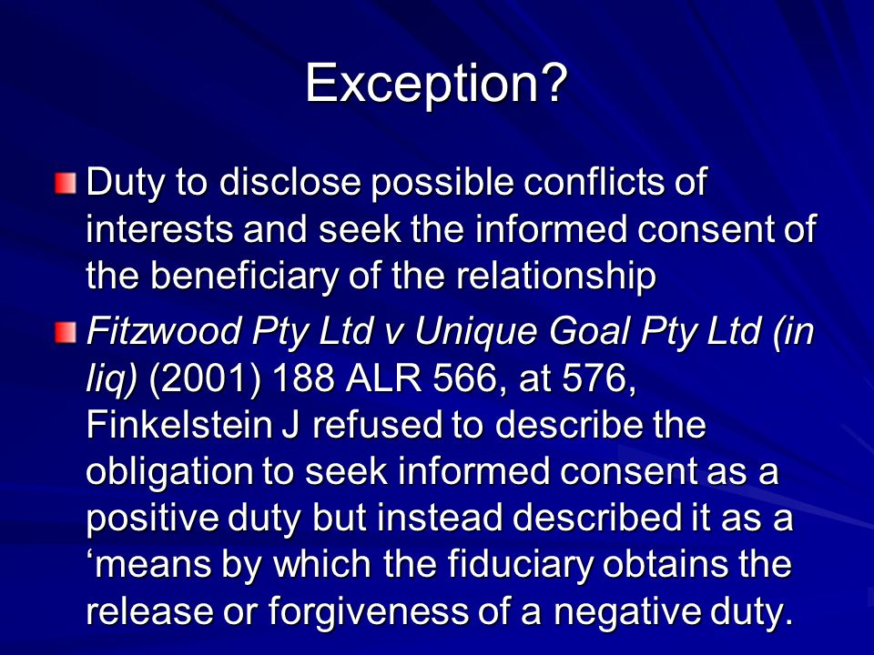 Exception Duty to disclose possible conflicts of interests and seek the informed consent of the beneficiary of the relationship.